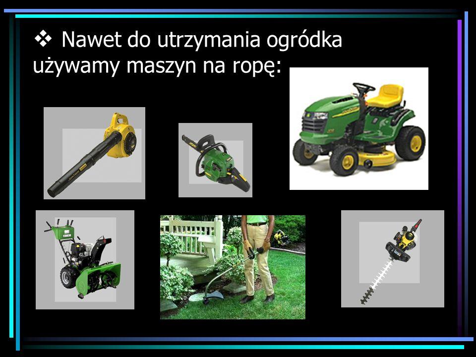 Nawet do utrzymania ogródka używamy maszyn na ropę:
