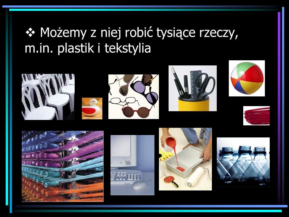 Możemy z niej robić tysiące rzeczy, m.in. plastik i tekstylia