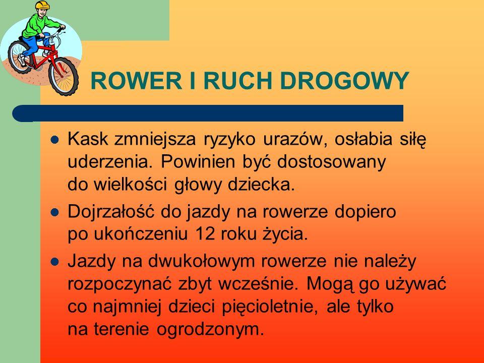 ROWER I RUCH DROGOWY Kask zmniejsza ryzyko urazów, osłabia siłę uderzenia. Powinien być dostosowany do wielkości głowy dziecka.
