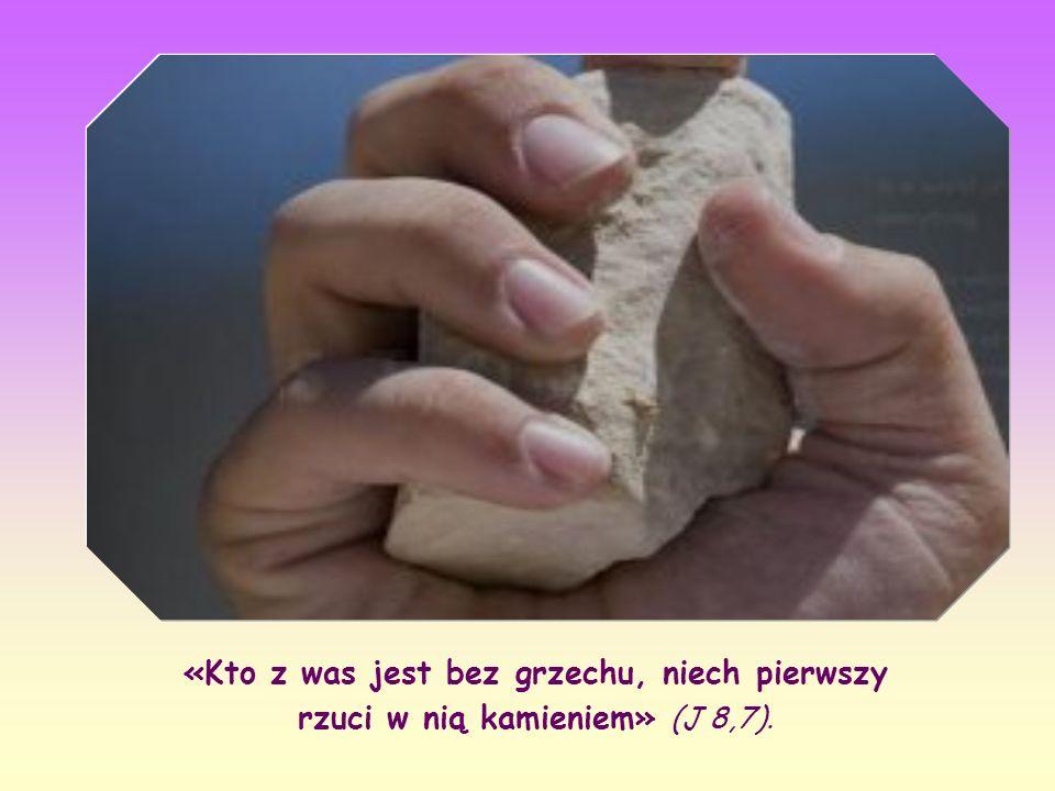 «Kto z was jest bez grzechu, niech pierwszy rzuci w nią kamieniem» (J 8,7).