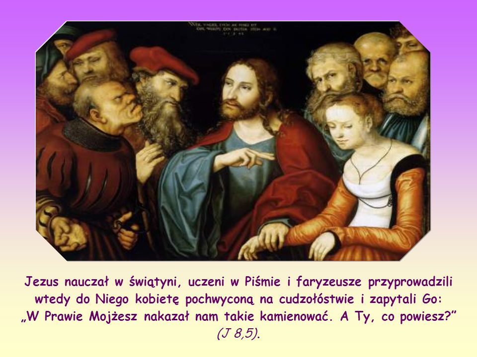 """Jezus nauczał w świątyni, uczeni w Piśmie i faryzeusze przyprowadzili wtedy do Niego kobietę pochwyconą na cudzołóstwie i zapytali Go: """"W Prawie Mojżesz nakazał nam takie kamienować."""
