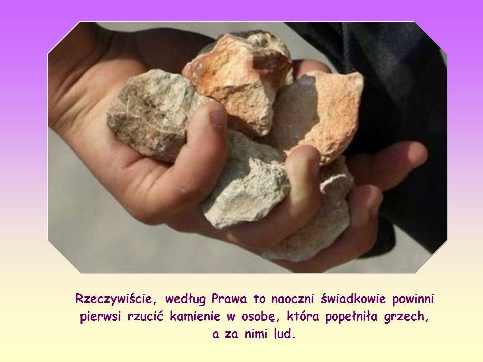 Rzeczywiście, według Prawa to naoczni świadkowie powinni pierwsi rzucić kamienie w osobę, która popełniła grzech, a za nimi lud.