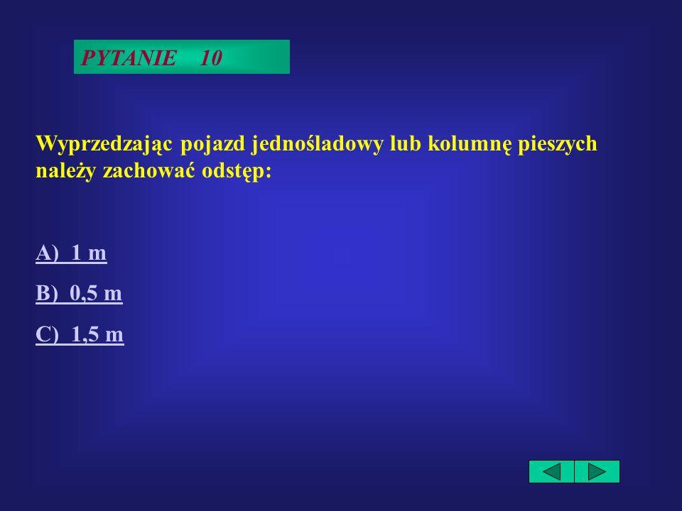 PYTANIE 10Wyprzedzając pojazd jednośladowy lub kolumnę pieszych należy zachować odstęp: A) 1 m.