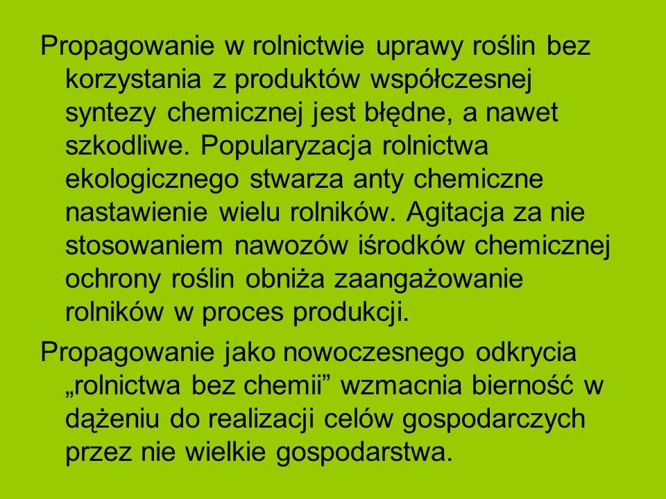 Propagowanie w rolnictwie uprawy roślin bez korzystania z produktów współczesnej syntezy chemicznej jest błędne, a nawet szkodliwe. Popularyzacja rolnictwa ekologicznego stwarza anty chemiczne nastawienie wielu rolników. Agitacja za nie stosowaniem nawozów iśrodków chemicznej ochrony roślin obniża zaangażowanie rolników w proces produkcji.