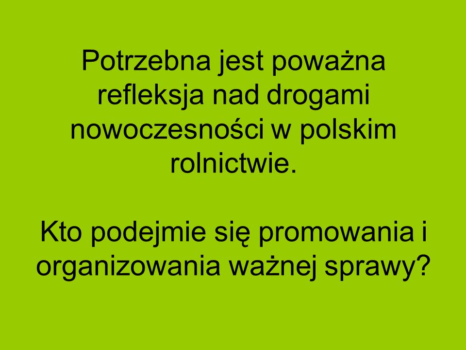 Potrzebna jest poważna refleksja nad drogami nowoczesności w polskim rolnictwie.