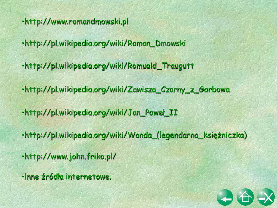 http://www.romandmowski.pl http://pl.wikipedia.org/wiki/Roman_Dmowski. http://pl.wikipedia.org/wiki/Romuald_Traugutt.