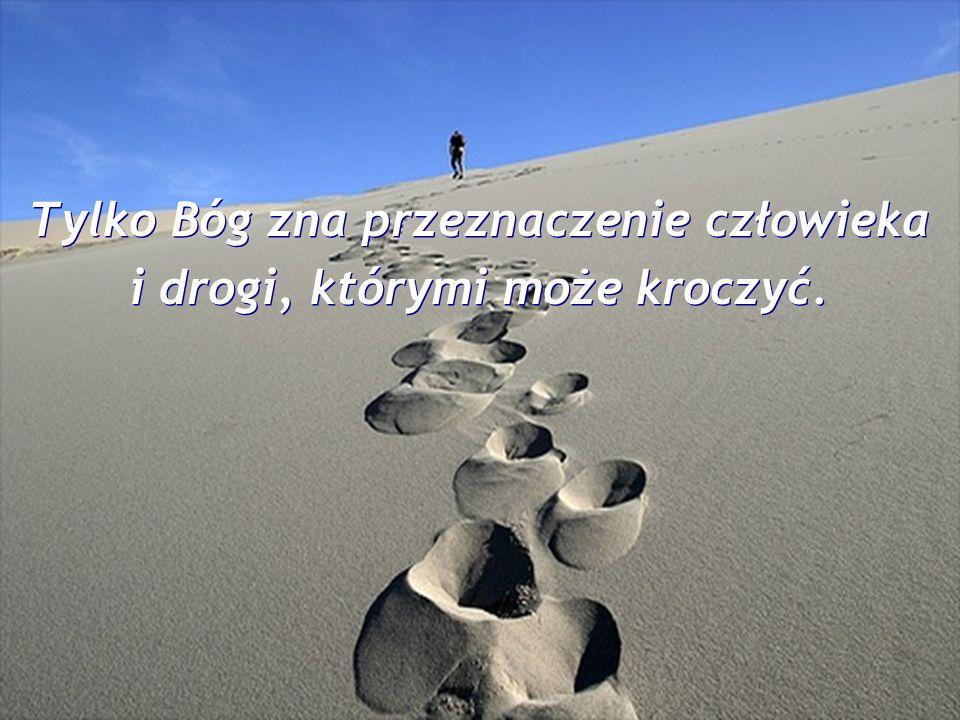 Tylko Bóg zna przeznaczenie człowieka i drogi, którymi może kroczyć.