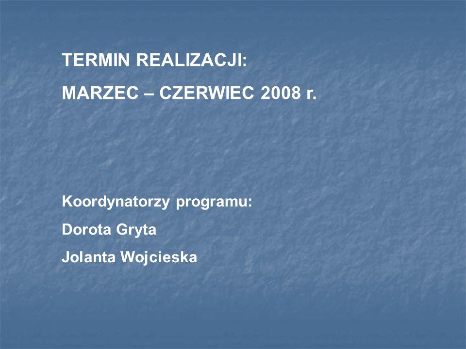 TERMIN REALIZACJI: MARZEC – CZERWIEC 2008 r. Koordynatorzy programu: