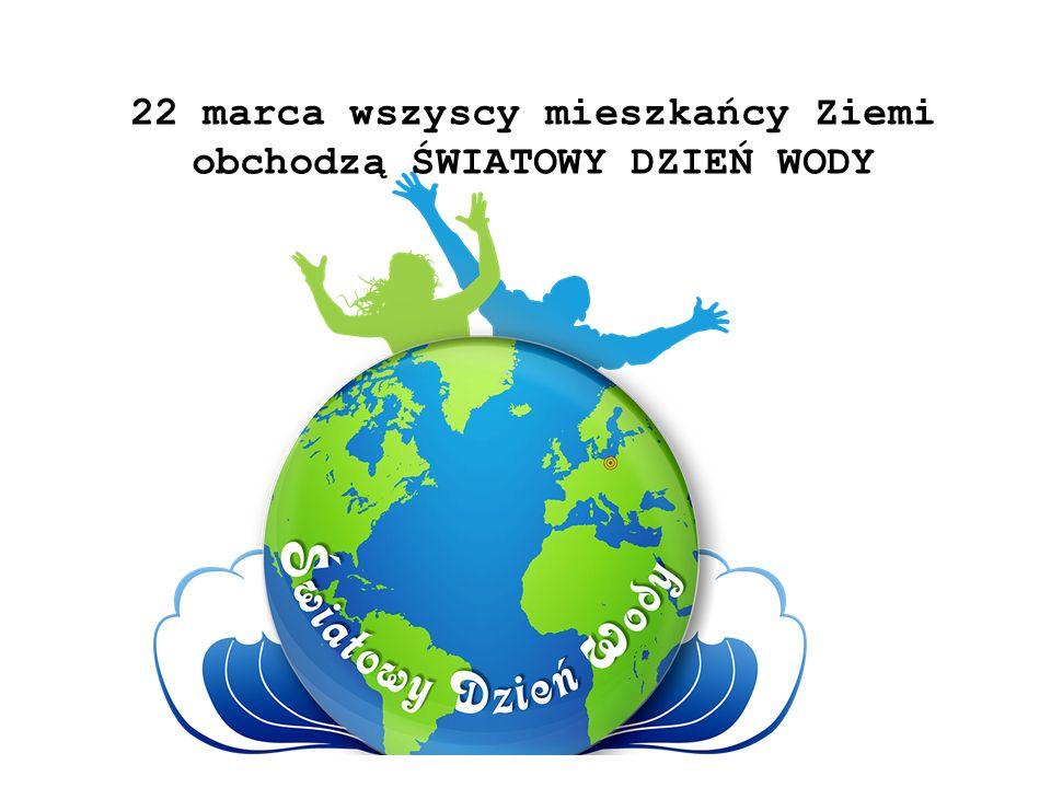 22 marca wszyscy mieszkańcy Ziemi obchodzą ŚWIATOWY DZIEŃ WODY