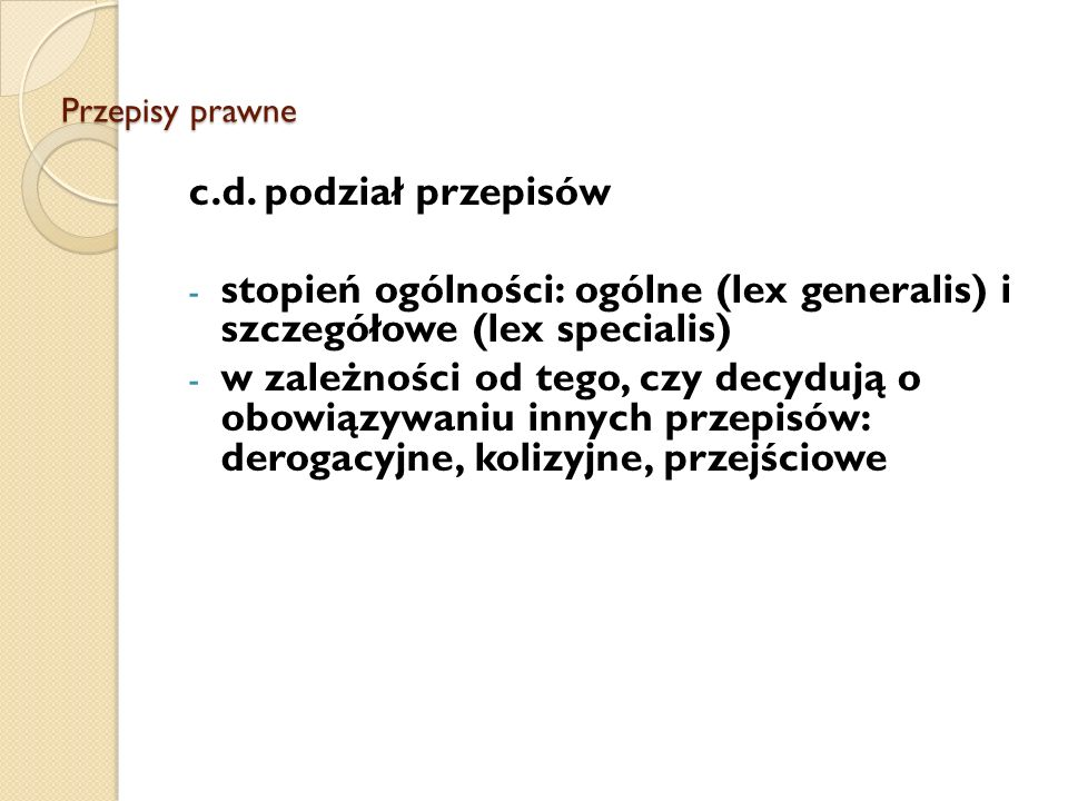 Przepisy prawne c.d. podział przepisów. stopień ogólności: ogólne (lex generalis) i szczegółowe (lex specialis)