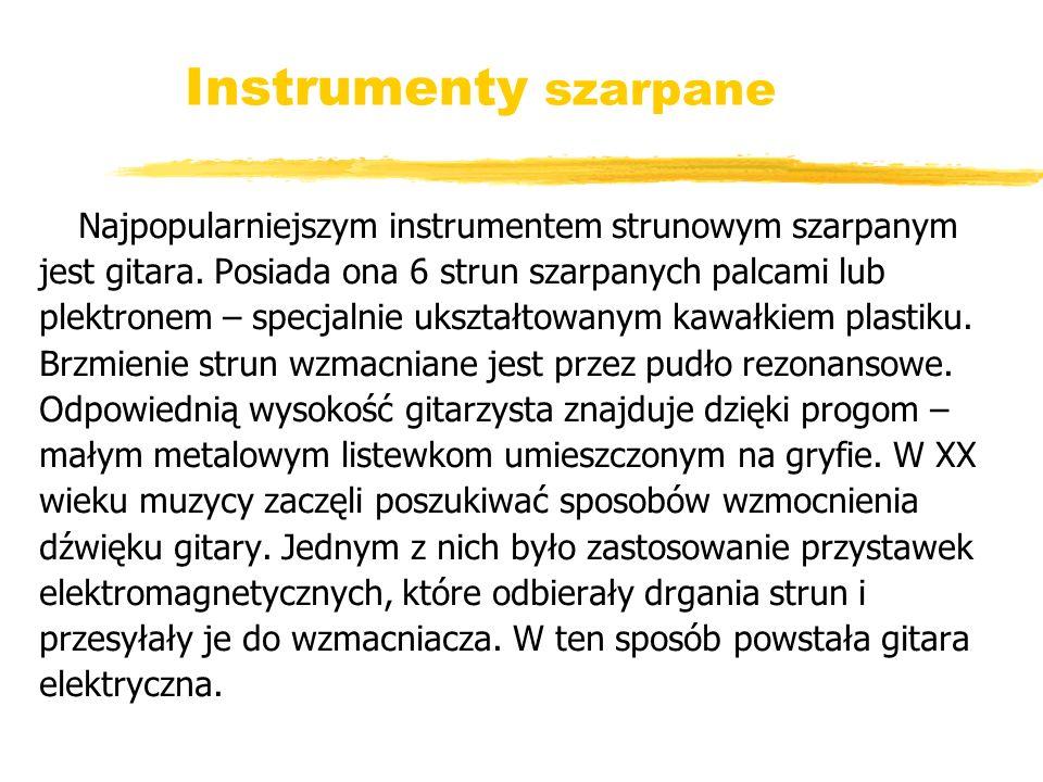 Instrumenty szarpane Najpopularniejszym instrumentem strunowym szarpanym. jest gitara. Posiada ona 6 strun szarpanych palcami lub.