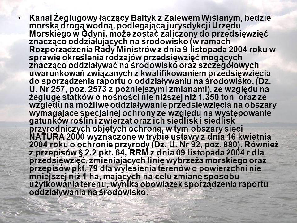 Kanał Żeglugowy łączący Bałtyk z Zalewem Wiślanym, będzie morską drogą wodną, podlegającą jurysdykcji Urzędu Morskiego w Gdyni, może zostać zaliczony do przedsięwzięć znacząco oddziałujących na środowisko (w ramach Rozporządzenia Rady Ministrów z dnia 9 listopada 2004 roku w sprawie określenia rodzajów przedsięwzięć mogących znacząco oddziaływać na środowisko oraz szczegółowych uwarunkowań związanych z kwalifikowaniem przedsięwzięcia do sporządzenia raportu o oddziaływaniu na środowisko, (Dz.