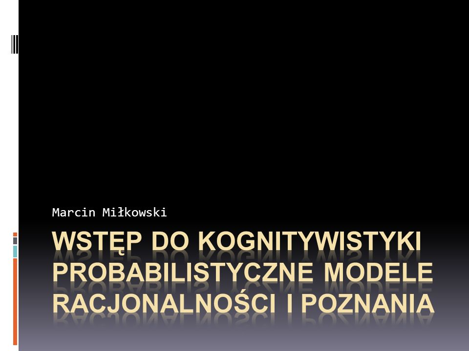 Marcin Miłkowski Wstęp do kognitywistyki PROBABILISTYCZNE MODELE RACJONALNOŚCI I POZNANIA