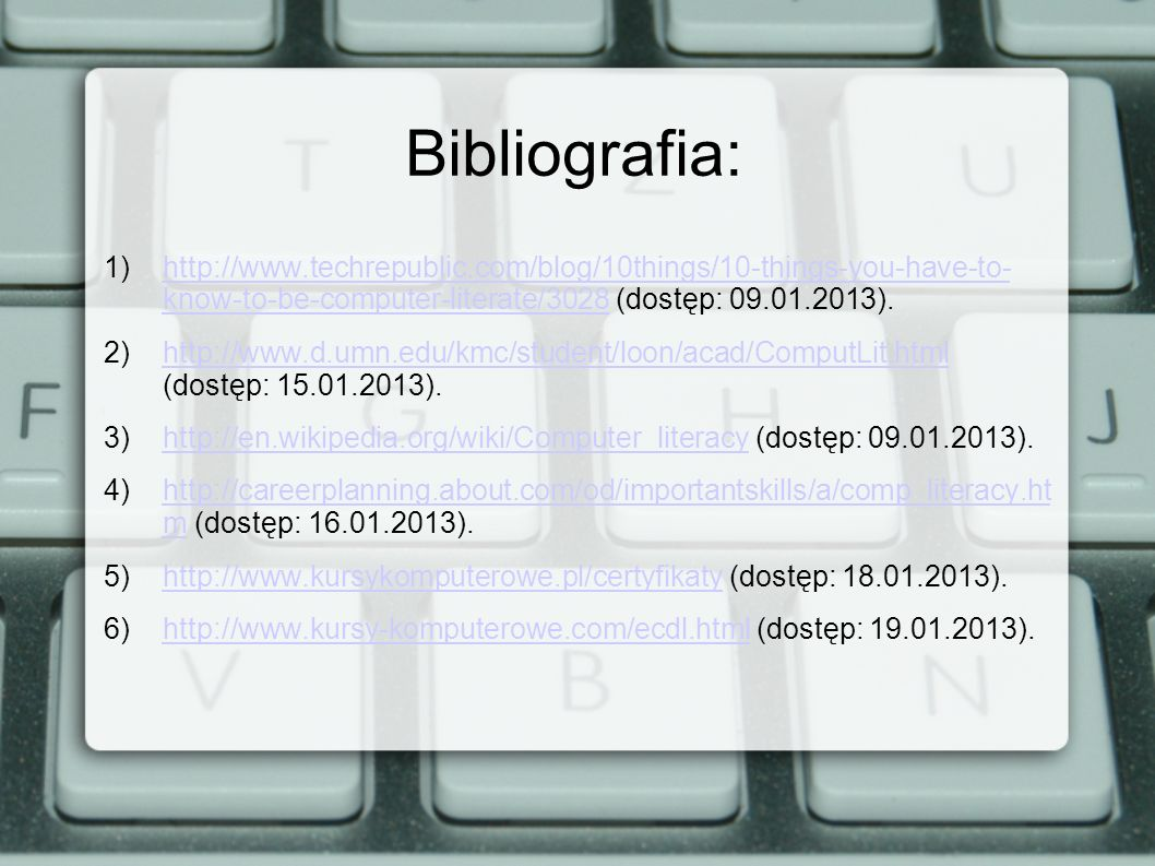 Bibliografia:http://www.techrepublic.com/blog/10things/10-things-you-have-to- know-to-be-computer-literate/3028 (dostęp: 09.01.2013).