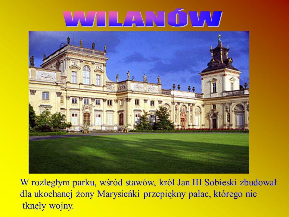 WILANÓW W rozległym parku, wśród stawów, król Jan III Sobieski zbudował. dla ukochanej żony Marysieńki przepiękny pałac, którego nie.