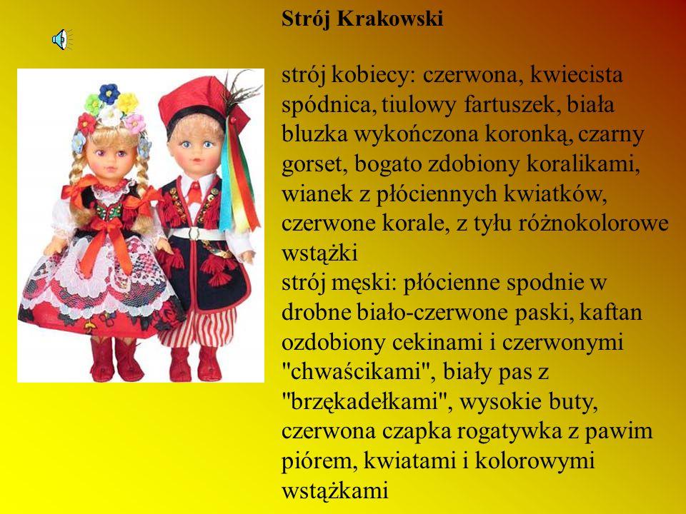 Strój Krakowski strój kobiecy: czerwona, kwiecista spódnica, tiulowy fartuszek, biała bluzka wykończona koronką, czarny gorset, bogato zdobiony koralikami, wianek z płóciennych kwiatków, czerwone korale, z tyłu różnokolorowe wstążki strój męski: płócienne spodnie w drobne biało-czerwone paski, kaftan ozdobiony cekinami i czerwonymi chwaścikami , biały pas z brzękadełkami , wysokie buty, czerwona czapka rogatywka z pawim piórem, kwiatami i kolorowymi wstążkami