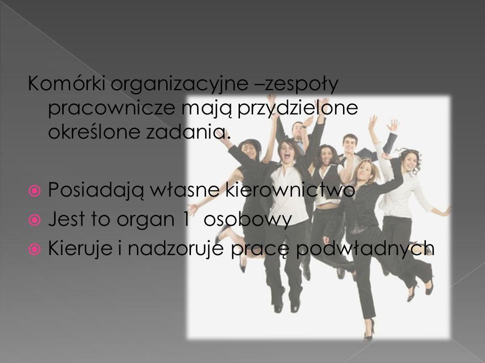 Komórki organizacyjne –zespoły pracownicze mają przydzielone określone zadania.
