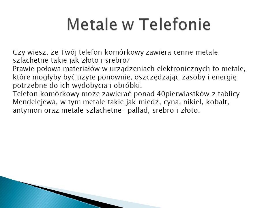 Metale w Telefonie Czy wiesz, że Twój telefon komórkowy zawiera cenne metale szlachetne takie jak złoto i srebro