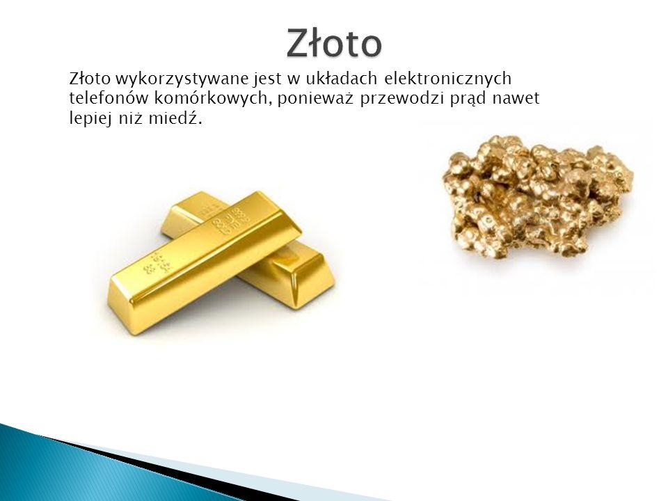 Złoto Złoto wykorzystywane jest w układach elektronicznych telefonów komórkowych, ponieważ przewodzi prąd nawet lepiej niż miedź.