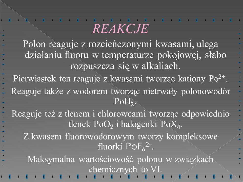 REAKCJEPolon reaguje z rozcieńczonymi kwasami, ulega działaniu fluoru w temperaturze pokojowej, słabo rozpuszcza się w alkaliach.