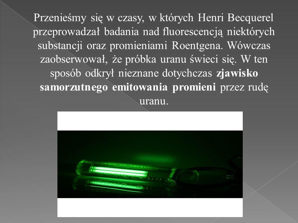 Przenieśmy się w czasy, w których Henri Becquerel przeprowadzał badania nad fluorescencją niektórych substancji oraz promieniami Roentgena.