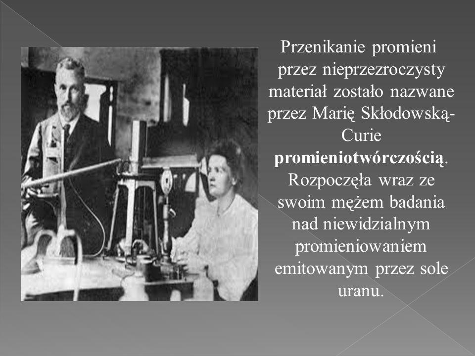 Przenikanie promieni przez nieprzezroczysty materiał zostało nazwane przez Marię Skłodowską-Curie promieniotwórczością.