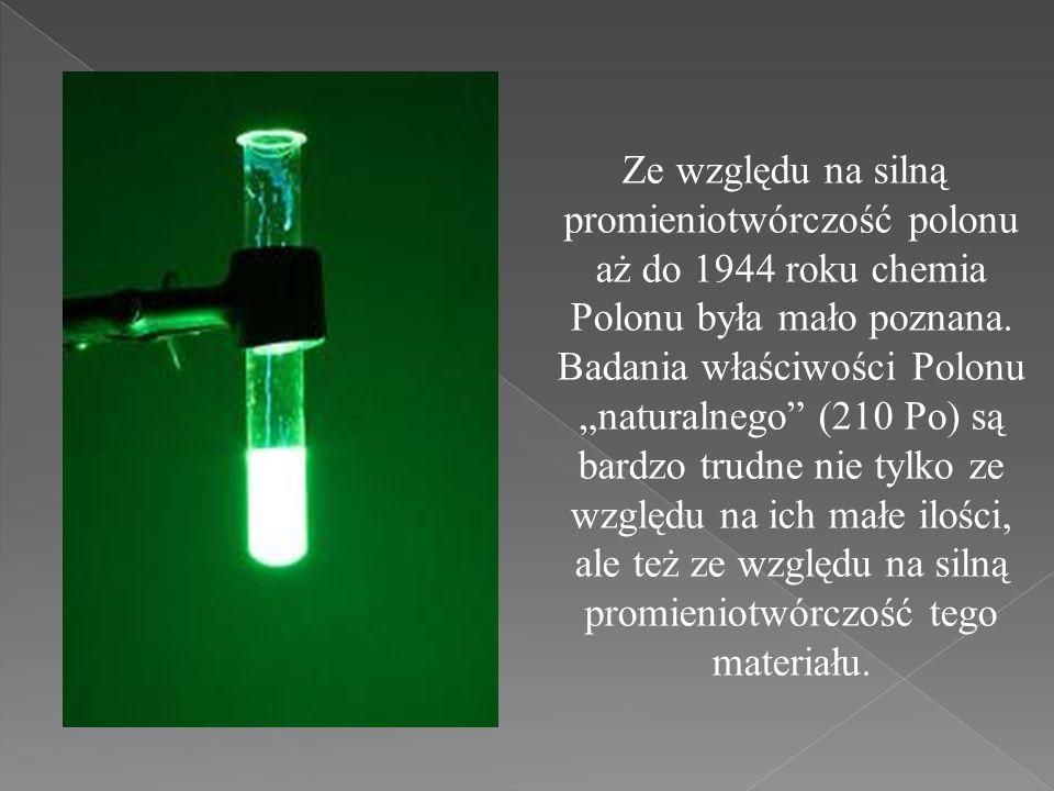 Ze względu na silną promieniotwórczość polonu aż do 1944 roku chemia Polonu była mało poznana.