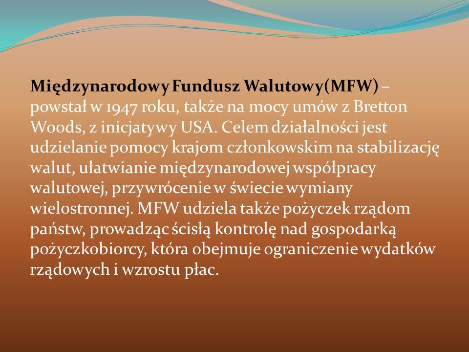 Międzynarodowy Fundusz Walutowy(MFW) – powstał w 1947 roku, także na mocy umów z Bretton Woods, z inicjatywy USA.