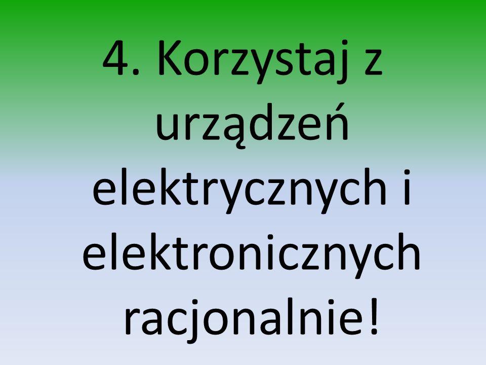 4. Korzystaj z urządzeń elektrycznych i elektronicznych racjonalnie!