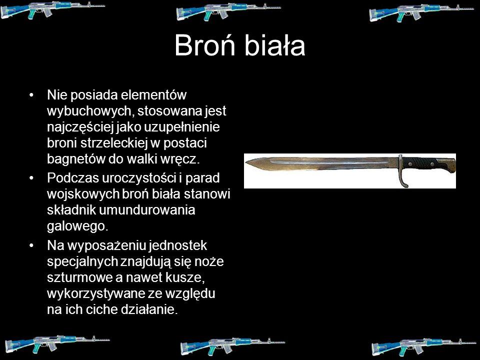 Broń biała Nie posiada elementów wybuchowych, stosowana jest najczęściej jako uzupełnienie broni strzeleckiej w postaci bagnetów do walki wręcz.