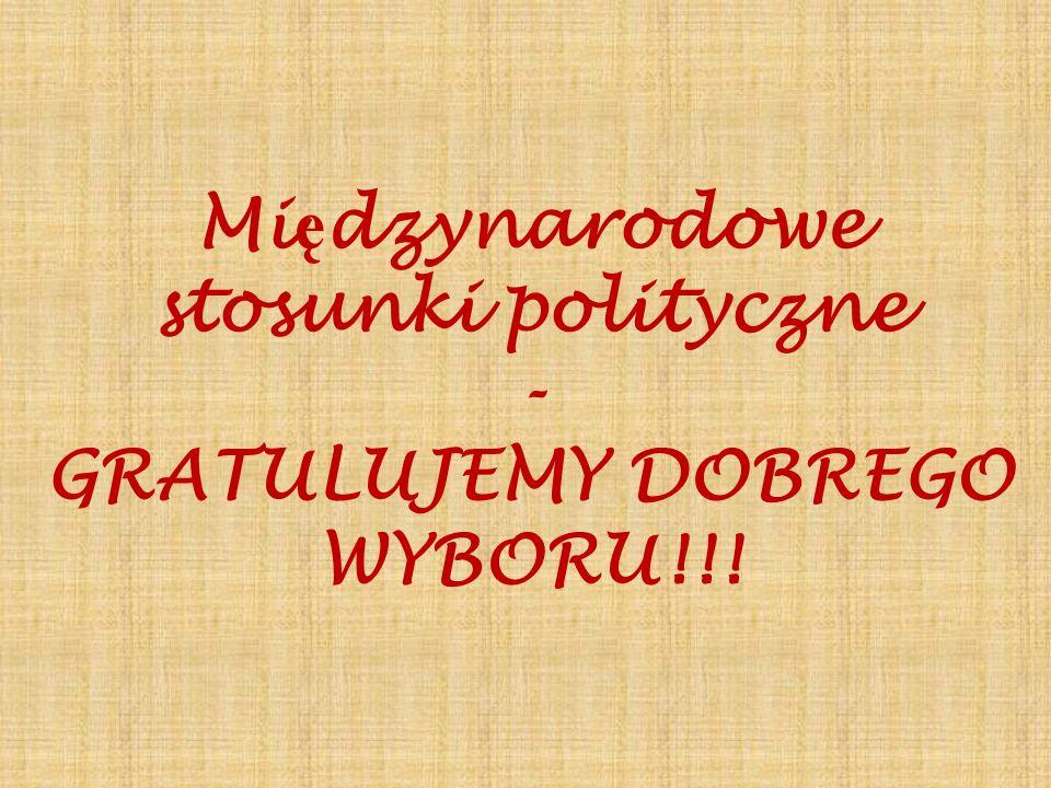 Międzynarodowe stosunki polityczne GRATULUJEMY DOBREGO WYBORU!!!