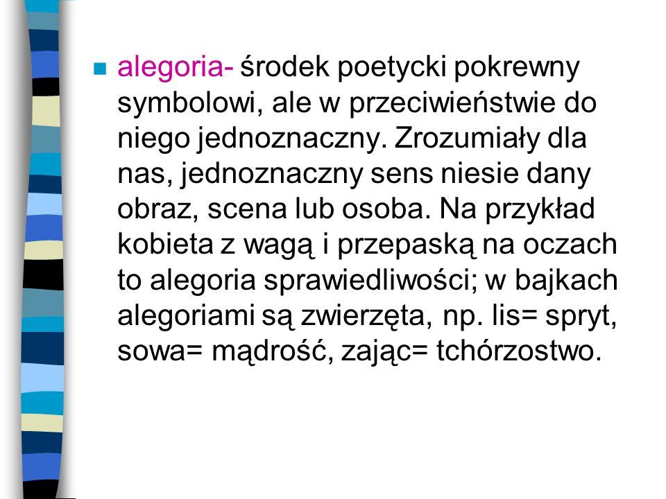 alegoria- środek poetycki pokrewny symbolowi, ale w przeciwieństwie do niego jednoznaczny.