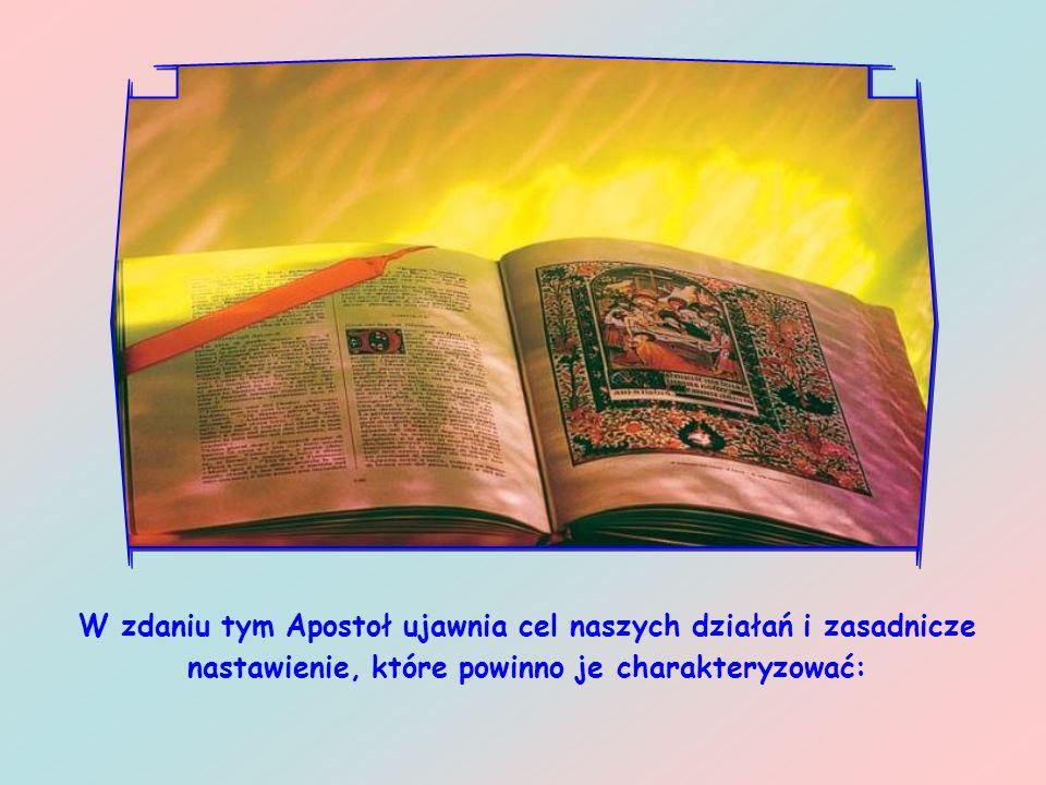 W zdaniu tym Apostoł ujawnia cel naszych działań i zasadnicze nastawienie, które powinno je charakteryzować: