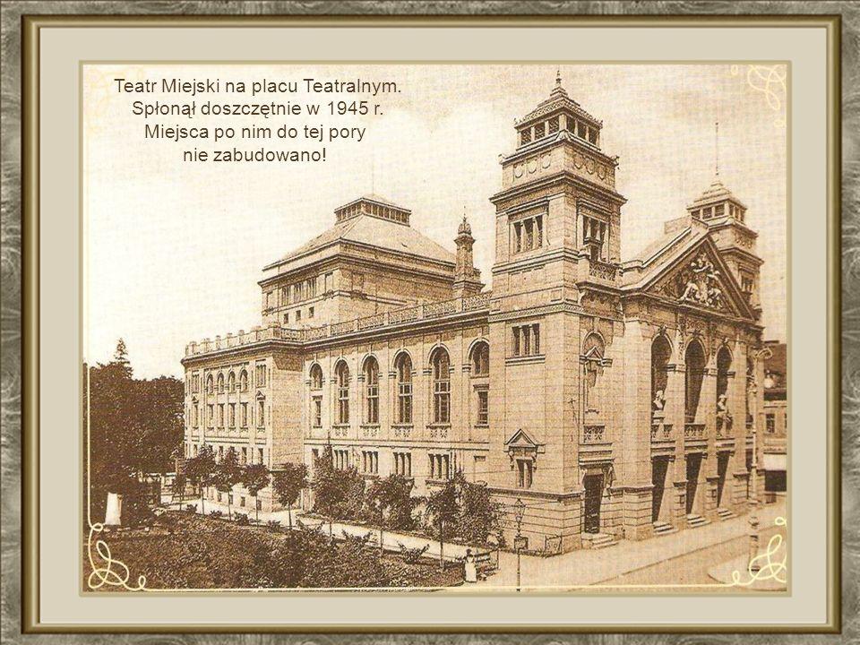 Teatr Miejski na placu Teatralnym. Spłonął doszczętnie w 1945 r.