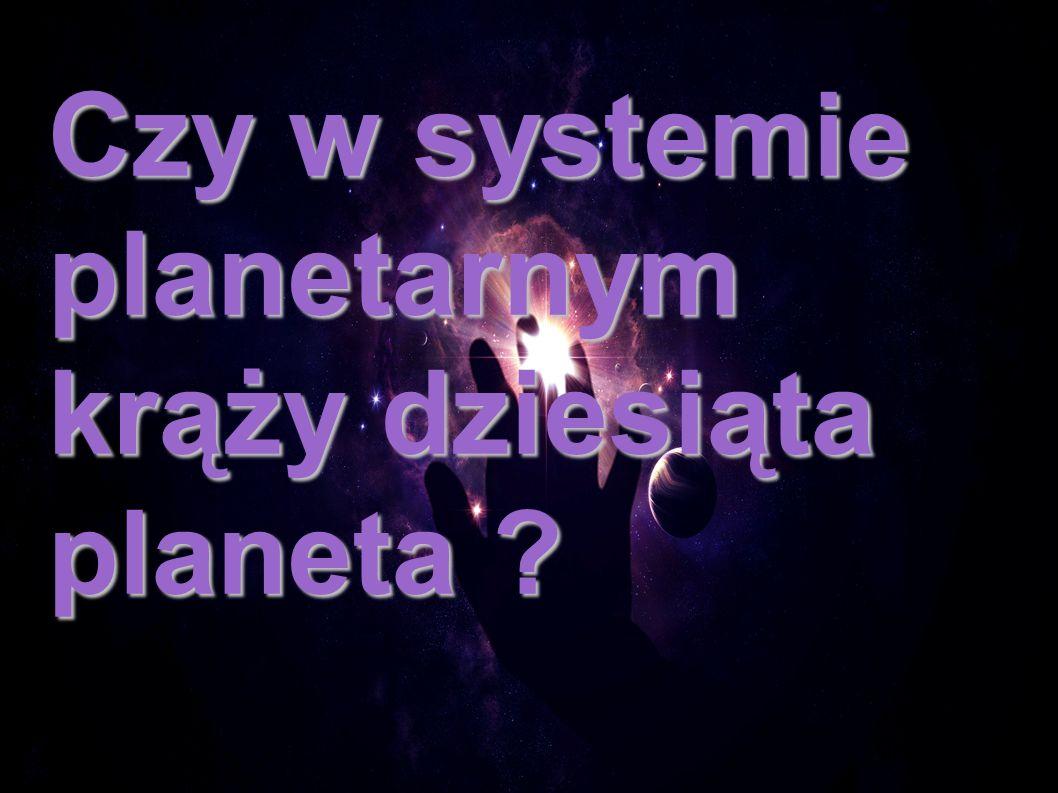 Czy w systemie planetarnym krąży dziesiąta planeta