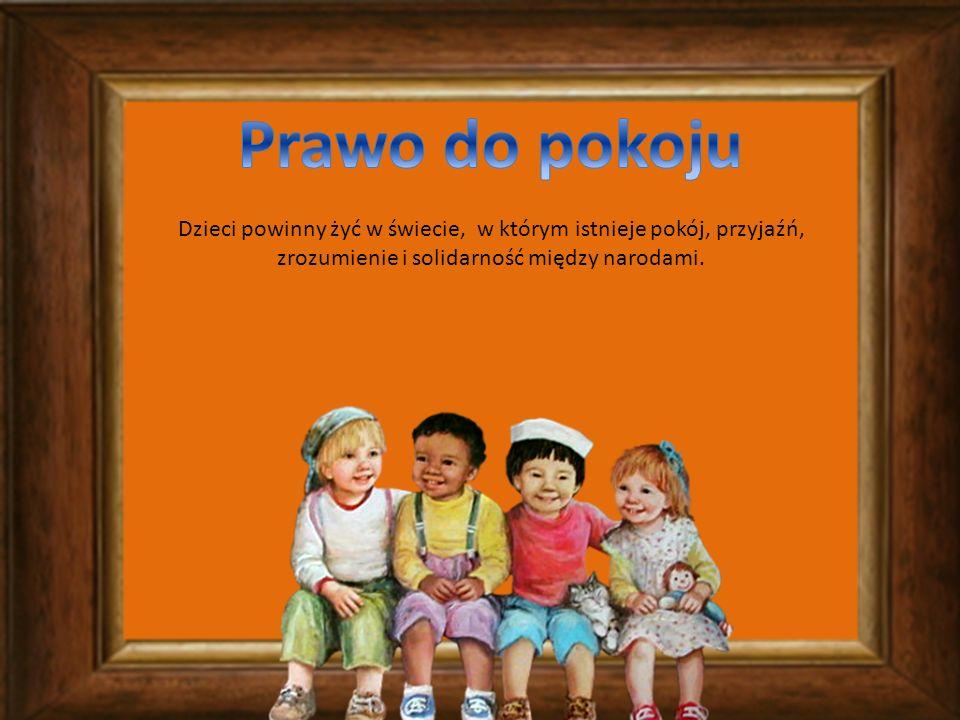 Prawo do pokoju Dzieci powinny żyć w świecie, w którym istnieje pokój, przyjaźń, zrozumienie i solidarność między narodami.