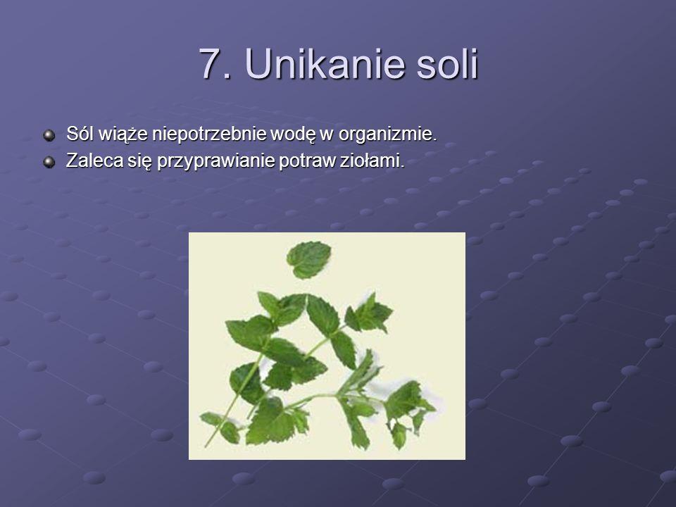 7. Unikanie soli Sól wiąże niepotrzebnie wodę w organizmie.