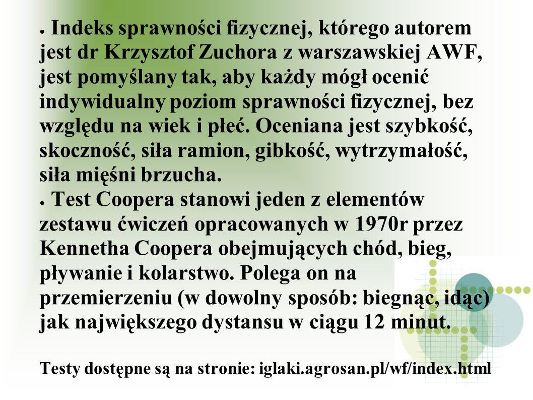 Indeks sprawności fizycznej, którego autorem jest dr Krzysztof Zuchora z warszawskiej AWF, jest pomyślany tak, aby każdy mógł ocenić indywidualny poziom sprawności fizycznej, bez względu na wiek i płeć. Oceniana jest szybkość, skoczność, siła ramion, gibkość, wytrzymałość, siła mięśni brzucha.