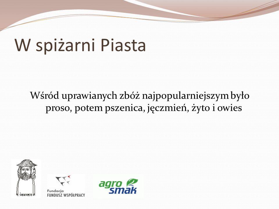 W spiżarni Piasta Wśród uprawianych zbóż najpopularniejszym było proso, potem pszenica, jęczmień, żyto i owies.