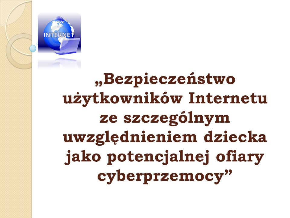 """""""Bezpieczeństwo użytkowników Internetu ze szczególnym uwzględnieniem dziecka jako potencjalnej ofiary cyberprzemocy"""