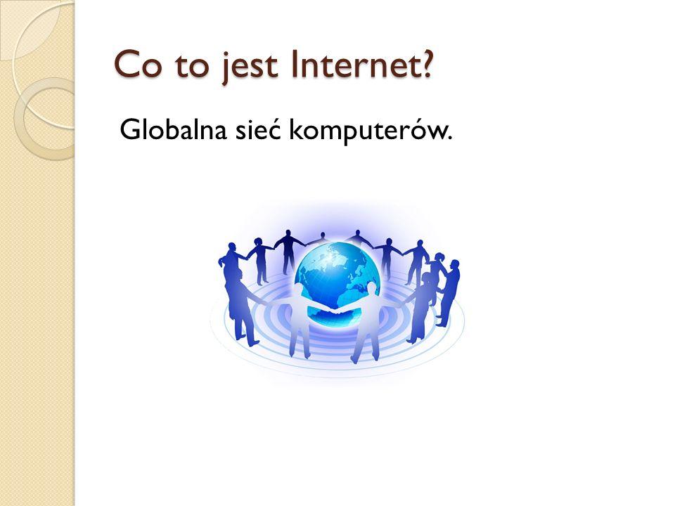 Co to jest Internet Globalna sieć komputerów.