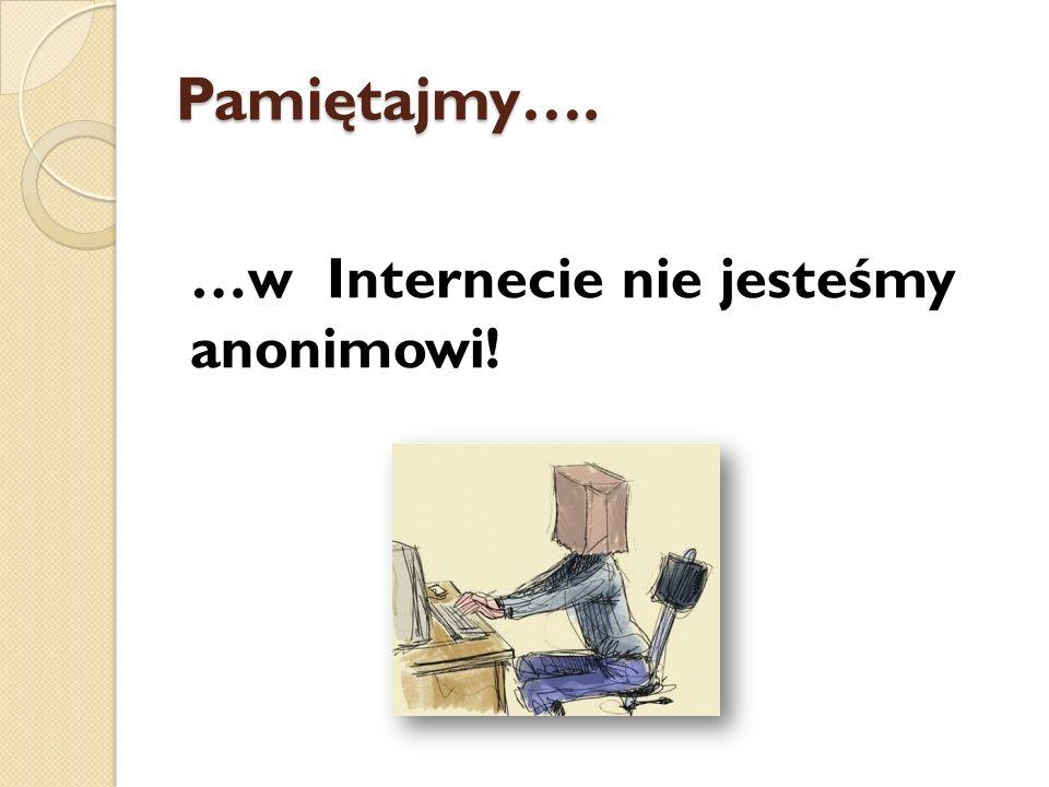 Pamiętajmy…. …w Internecie nie jesteśmy anonimowi!