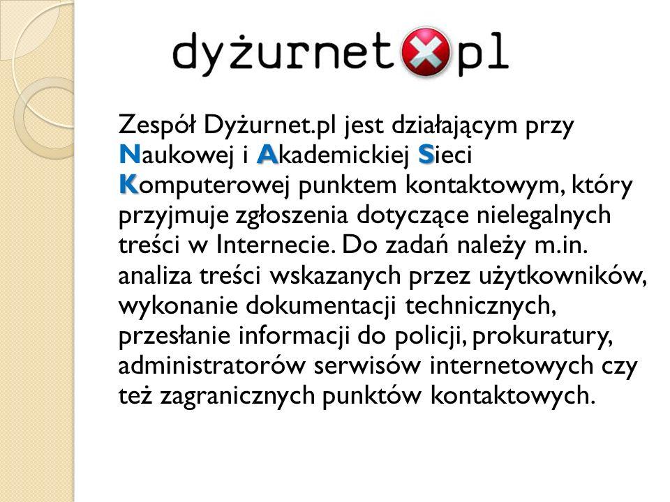 Zespół Dyżurnet.pl jest działającym przy Naukowej i Akademickiej Sieci Komputerowej punktem kontaktowym, który przyjmuje zgłoszenia dotyczące nielegalnych treści w Internecie.