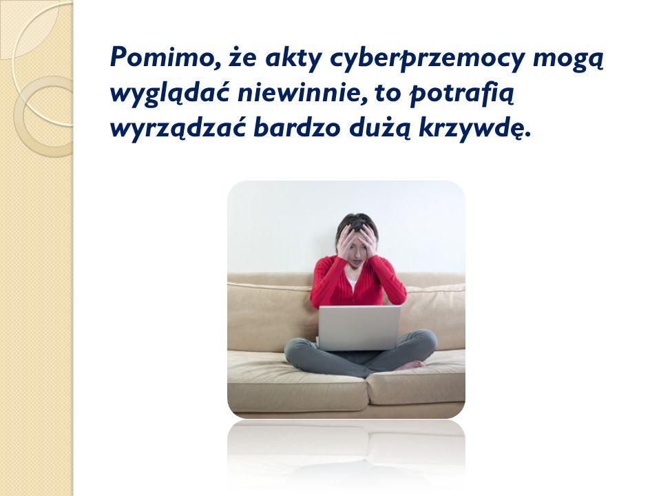 Pomimo, że akty cyberprzemocy mogą wyglądać niewinnie, to potrafią wyrządzać bardzo dużą krzywdę.