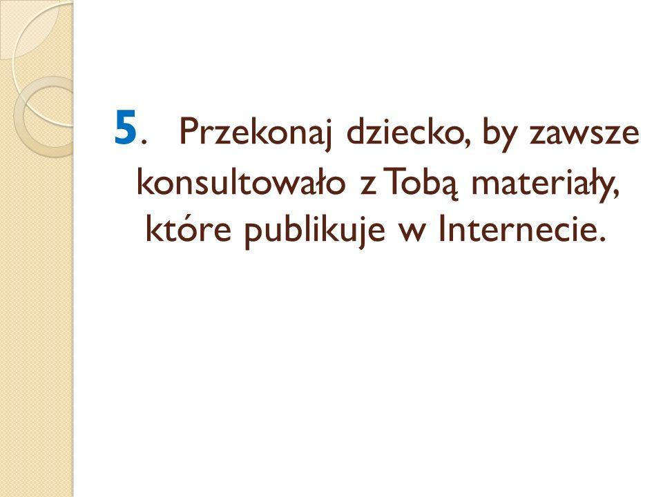 5. Przekonaj dziecko, by zawsze konsultowało z Tobą materiały, które publikuje w Internecie.