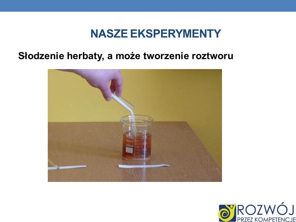 Nasze eksperymenty Słodzenie herbaty, a może tworzenie roztworu