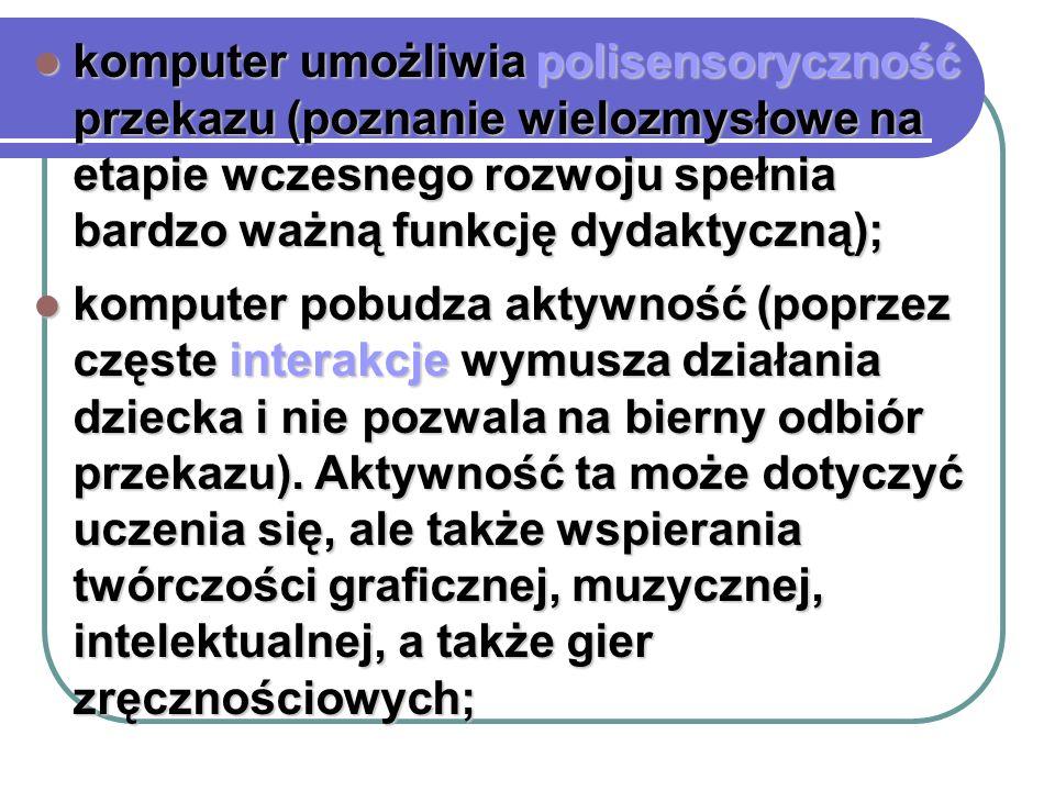 komputer umożliwia polisensoryczność przekazu (poznanie wielozmysłowe na etapie wczesnego rozwoju spełnia bardzo ważną funkcję dydaktyczną);