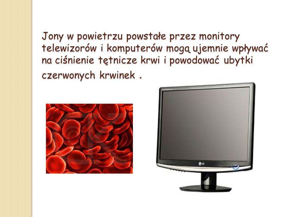 Jony w powietrzu powstałe przez monitory telewizorów i komputerów mogą ujemnie wpływać na ciśnienie tętnicze krwi i powodować ubytki czerwonych krwinek .