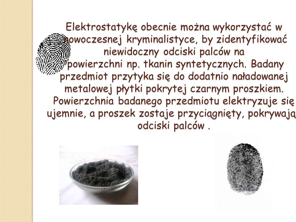 Elektrostatykę obecnie można wykorzystać w nowoczesnej kryminalistyce, by zidentyfikować niewidoczny odciski palców na powierzchni np. tkanin syntetycznych. Badany przedmiot przytyka się do dodatnio naładowanej metalowej płytki pokrytej czarnym proszkiem. Powierzchnia badanego przedmiotu elektryzuje się ujemnie, a proszek zostaje przyciągnięty, pokrywając odciski palców .