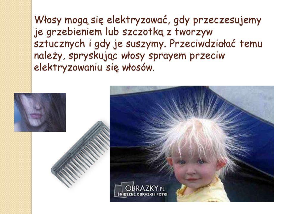 Włosy mogą się elektryzować, gdy przeczesujemy je grzebieniem lub szczotką z tworzyw sztucznych i gdy je suszymy.
